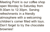 Meeting Point is our coffee shop open Monday to Saturday from 9:30am to 12:30pm. Serving refreshments in a friendly atmosphere with a welcoming children's corner filled with toys. Don't forget to try the chocolate brownies!