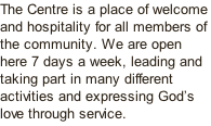 The Centre is a place of welcome and hospitality for all members of the community. We are open here 7 days a week, leading and taking part in many different activities and expressing God's love through service.