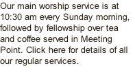 Our main worship service is at 10:30 am every Sunday morning, followed by fellowship over tea and coffee served in Meeting Point. Click here for details of all our regular services.